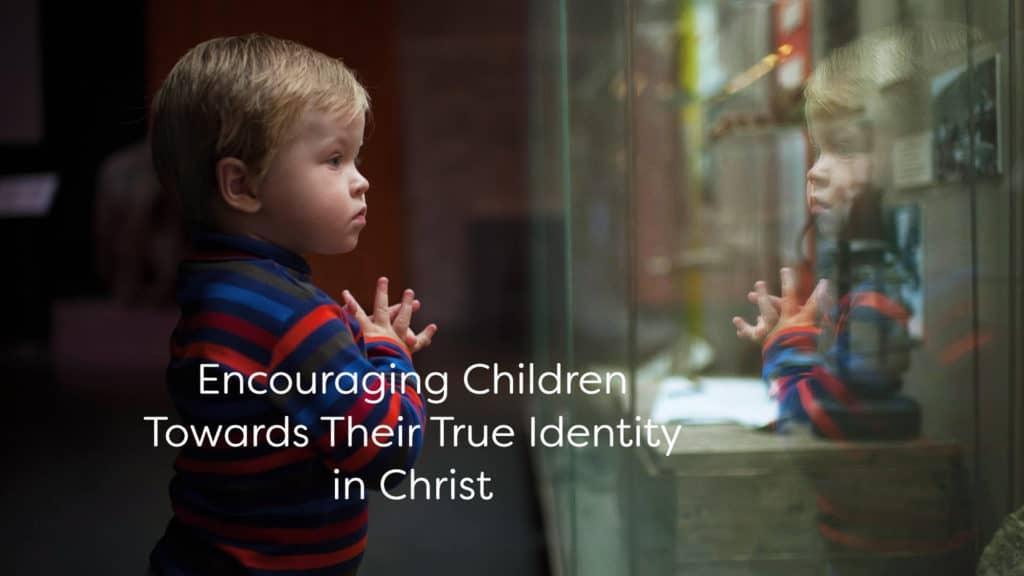 Encouraging Children Towards Their True Identity in Christ