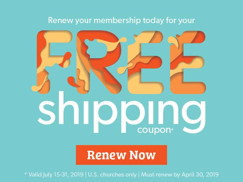 Renew your membership today for your FREE shipping coupon - Renew Now - *Valid through July 15-31, 2019 | U.S. churches only | Must renew by April 30, 2019.